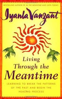 Living Through the Meantime: Learning to Break the Patterns of the Past and Begin the Healing...