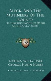 Aleck, And The Mutineers Of The Bounty: Or Thrilling Incidents Of Life On The Ocean (1855) by  George Hunn Nobbs Nathan Welby Fiske - Paperback - 2010-09-10 - from Ergodebooks (SKU: SONG1166449106)