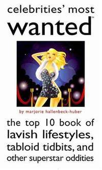 Celebrities' Most Wanted: The Top 10 Book of Lavish Lifestyles, Tabloid Tidbits, and Other...