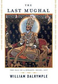 The last Mughal : the fall of a dynasty : Delhi, 1857