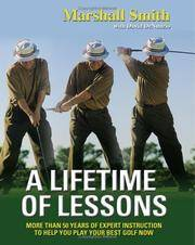 A Lifetime of Lessons  More Than 50 Years of Expert Instruction to Help  You Play Your Best Golf Now