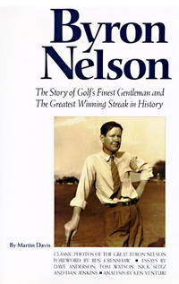Byron Nelson: The Story of Golf's Finest Gentleman and the Greatest Winning Streak in Hisory