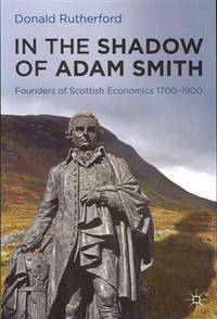 In the Shadow of Adam Smith: founders of Scottish economics 1700 - 1900