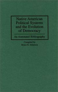 Native American Political Systems and the Evolution of Democracy: an Annotated Bibliography (Bibliographies and Indexes in American History) by Bruce E Johansen Ph.D - First Edition - 1996-05 - from Three Geese In Flight Celtic Books (SKU: 017185)