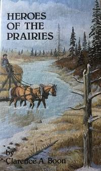 Heroes of the Prairies by  Clarence A Boon  - First Edition  - 1979  - from Farrellbooks (SKU: 003002)