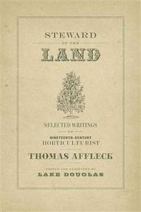Steward of the Land:  Selected Writings of Nineteenth-Century Horticulturis t Thomas Affleck.