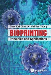 BIOPRINTING: PRINCIPLES AND APPLICATIONS (Wspc Book Series in 3D Printing)