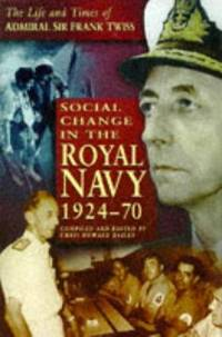 SOCIAL CHANGE IN THE ROYAL NAVY, 1924-1970  - THE LIFE AND TIMES OF ADMIRAL SIR FRANK TWISS