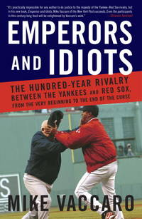 Emperors and Idiots: The Hundred Year Rivalry Between the Yankees and Red Sox, From the Very...