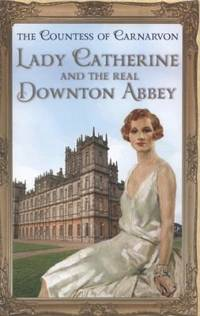 LADY CATHERINE AND THE REAL DOWNTOWN ABBEY. by THE COUNTESS of: CARNARVON - UK,8vo HB+dw/dj,1st edn. - from R. J. A. PAXTON-DENNY. and Biblio.com