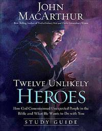 Twelve Unlikely Heroes Study Guide: How God Commissioned Unexpected People in the Bible and What...