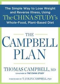 The Campbell Plan: The Simple Way to Lose Weight and Reverse Illness, Using The China Study's...