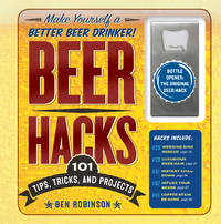 Beer Hacks: 100 Tips, Tricks, and Projects