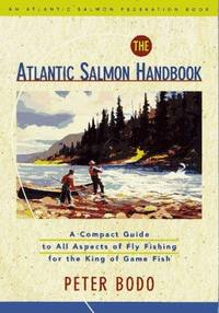 The Atlantic Salmon Handbook  An Atlantic Salmon Federation Book : A  Compact Guide to All Aspects of Fly Fishing for the King of Game Fish
