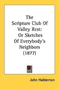 image of The Scripture Club Of Valley Rest: Or Sketches Of Everybody's Neighbors (1877)