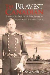 The Bravest Canadian: Fritz Peters, VC The Making of a Hero of Two World Wars