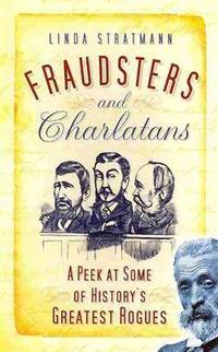 Fraudsters and Charlatans, a Peek at Some of History's Greatest Rogues