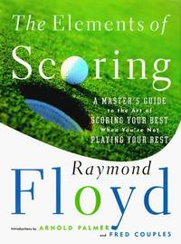The ELEMENTS OF SCORING: A MASTER'S GUIDE TO THE ART OF SCORING YOUR BEST WHEN YOU'RE NOT PLAYING...