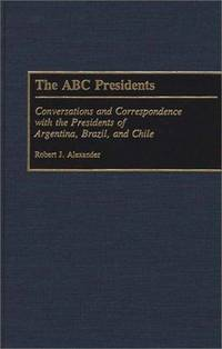 The ABC Presidents: Conversations and Correspondence with the Presidents of Argentina, Brazil and...