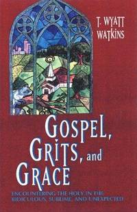 Gospel, Grits, and Grace: Encountering the Holy in the Ridiculous, Sublime, and Unexpected