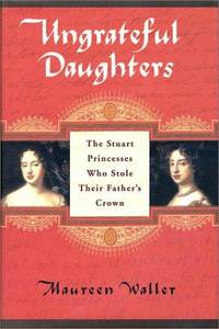 Ungrateful Daughters: The Stuart Princesses Who Stole Their Father's Crown.