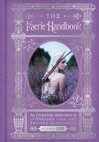 FAERIE HANDBOOK: An Enchanting Compendium Of Literature, Lore, Art, Recipes & Projects (H)