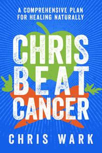 CHRIS BEAT CANCER: A Comprehensive Plan For Healing Naturally (H)