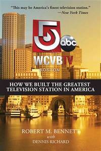 WCVB-TV Boston: How We Built the Greatest Television Station in America