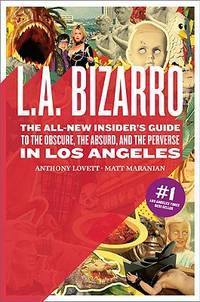 L.A. Bizarro: The All-New Insiders Guide to the Obscure, the Absurd, and the Perverse in Los Angeles