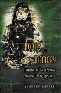 Bodies of Memory: Narratives Of War In Postwar Japanese Culture, 1945-1970
