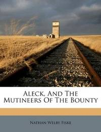 Aleck, And The Mutineers Of The Bounty by Nathan Welby Fiske - Paperback - 2011-09-02 - from Ergodebooks (SKU: SONG1179276116)
