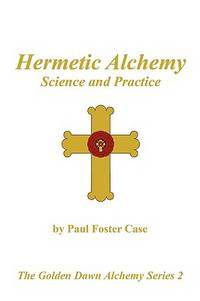 Hermetic Alchemy: Science and Practice - The Golden Dawn Alchemy Series 2