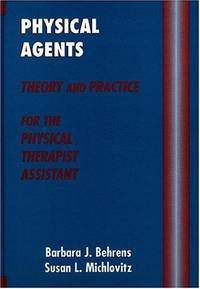 PHYSICAL AGENTS : THEORY & PRACTICE FOR PHYSICAL THERAPIST ASSISTANT by BEHRENS B.J