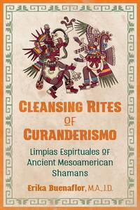 CLEANSING RITES OF CURANDERISMO: Limpias Espirtuales Of Ancient Mesoamerican Shamans