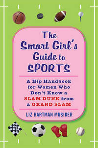 The Smart Girl's Guide to Sports: A Hip Handbook for Women Who Don't Know a Slam Dunk from a Grand Slam