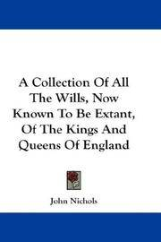 A Collection Of All The Wills, Now Known To Be Extant, Of The Kings And Queens Of England by John Nichols  - Paperback  - 2007-06-01  - from Ergodebooks (SKU: DADAX1432653113)