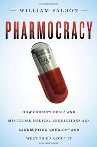 Pharmocracy: How Corrupt Deals and Misguided Medical Regulations Are Bankrupting America--and...