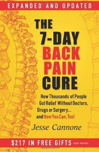 The 7-Day Back Pain Cure: How Thousands of People Got Relief Without Doctors, Drugs, or Surgery... and How You Can, Too! by Jesse Cannone - Paperback - 2011 - from ThatBookGuy and Biblio.com