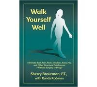Walk Yourself Well: Eliminate Back Pain, Neck, Shoulder, Knee, Hip and Other Structural Pain Forever-Without Surgery or Drugs by Brourman, Sherry - 2007