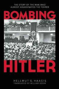 Bombing Hitler: The Story of the Man Who Almost Assassinated the F�hrer