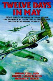 Twelve Days in May: The Air Battle for Northern France and the Low Countries, 10-21 May 1940, As Seen Through the Eyes of the Fighter Pilots Involved