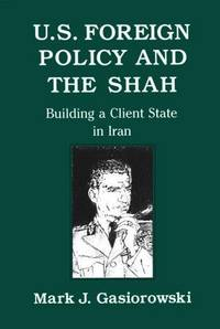 U.S. Foreign Policy and the Shah: Building a Client State in Iran