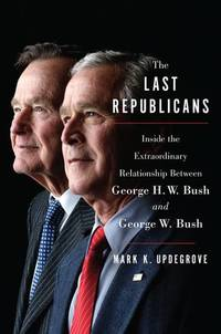 The Last Republicans: Inside the Extraordinary Relationship Between George H.W. Bush and George...