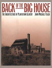 Back of the Big House : The Architecture of Plantation Slavery by Vlach, John Michael - 1993