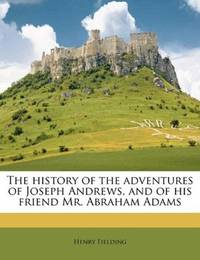 The History Of the Adventures Of Joseph Andrews, and Of His Friend Mr Abraham Adams