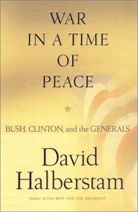 War in a Time of Peace: Bush, Clinton, and the Generals. by David Halberstam - First Ed; later printing.  - 2001. - from Black Cat Hill Books and Biblio.com