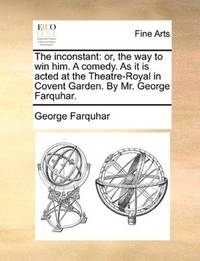 image of The inconstant: or, the way to win him. A comedy. As it is acted at the Theatre-Royal in Covent Garden. By Mr. George Farquhar