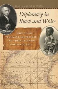 Diplomacy in Black and White: John Adams, Toussaint Louverture, and Their Atlantic World Alliance (Race in the Atlantic World, 1700-1900 Ser.)