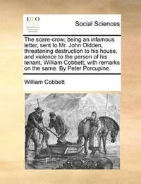 image of The scare-crow; being an infamous letter, sent to Mr. John Oldden, threatening destruction to his house, and violence to the person of his tenant, ... with remarks on the same. By Peter Porcupine