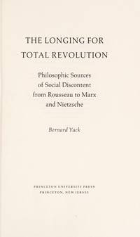 The Longing for Total Revolution: Philosophic Sources of Social Discontent from Rousseau to Marx...